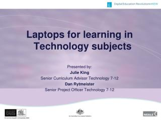 Laptops for learning in Technology subjects Presented by:  Julie King Senior Curriculum Advisor Technology 7-12 Dan Rytm
