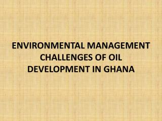 ENVIRONMENTAL MANAGEMENT CHALLENGES OF OIL DEVELOPMENT IN GHANA