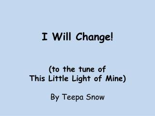 I Will Change! (to the tune of  This Little Light of Mine) By Teepa Snow