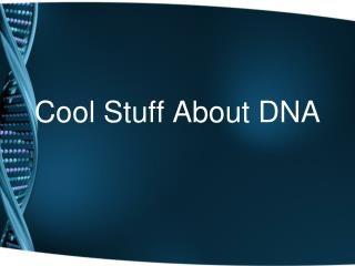 Cool Stuff About DNA