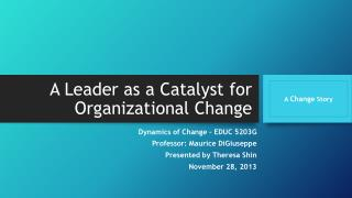 A Leader as a Catalyst for  Organizational Change