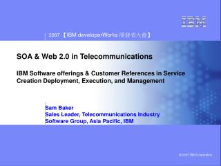 Sam Baker Sales Leader, Telecommunications Industry Software Group, Asia Pacific, IBM