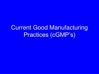 Current Good Manufacturing Practices (cGMP's)