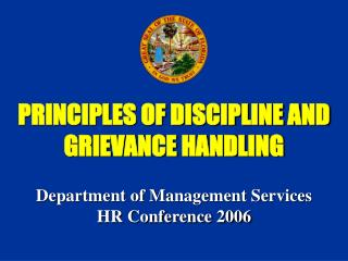 PRINCIPLES OF DISCIPLINE AND GRIEVANCE HANDLING Department of Management Services HR Conference 2006