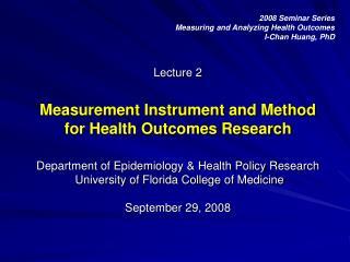 2008 Seminar Series Measuring and Analyzing Health Outcomes I-Chan Huang, PhD
