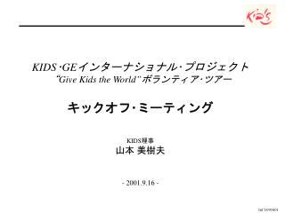 "KIDS ・ GE インターナショナル・プロジェクト "" Give Kids the World"" ボランティア・ツアー キックオフ・ミーティング KIDS 理事 山本 美樹夫"