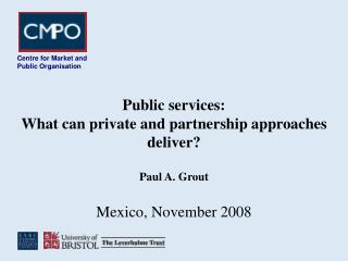 Public services:  What can private and partnership approaches deliver? Paul A. Grout  Mexico, November 2008