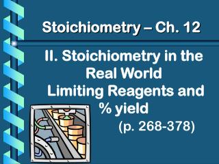 II. Stoichiometry in the Real World  Limiting Reagents and % yield (p. 268-378)
