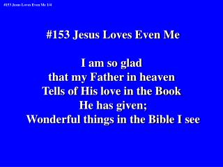 #153 Jesus Loves Even Me I am so glad  that my Father in heaven  Tells of His love in the Book