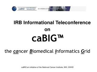 IRB Informational Teleconference  on caBIG™ the  ca ncer  B iomedical  I nformatics  G rid