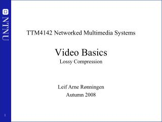 TTM4142 Networked Multimedia Systems Video Basics Lossy Compression