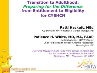 Patti Hackett,  MEd Co-Director, HRTW National Center, Bangor, ME Patience H. White,  MD, MA, FAAP Medical Advisor- HRTW