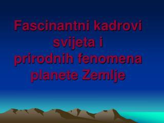 Fascinantni kadrovi svijeta i prirodnih fenomena planete Zemlje
