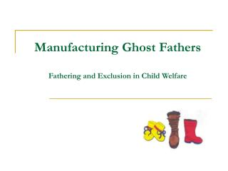 Manufacturing Ghost Fathers Fathering and Exclusion in Child Welfare