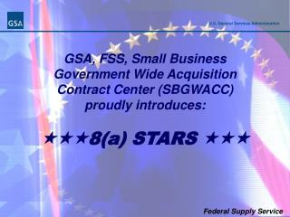 GSA, FSS, Small Business  Government Wide Acquisition  Contract Center (SBGWACC) proudly introduces:  8(a) STARS  