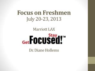 Focus  on Freshmen July 20-23, 2013 Marriott LAX Dr. Diane  Hollems
