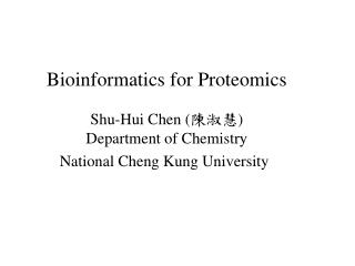 Bioinformatics for Proteomics Shu-Hui Chen ( 陳淑慧 ) Department of Chemistry