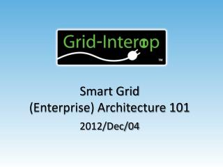 Smart Grid (Enterprise) Architecture 101 2012/Dec/04