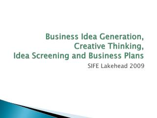 Business Idea Generation,  Creative Thinking,  Idea Screening and Business Plans