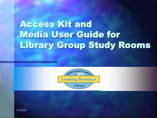 Access Kit and			   Media User Guide for    Library Group Study Rooms