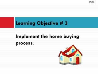 Learning Objective #  3 Implement the home buying process.