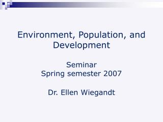 Environment, Population, and Development Seminar  Spring semester 2007 Dr. Ellen Wiegandt