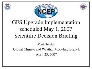 GFS Upgrade Implementation scheduled May 1, 2007 Scientific Decision Briefing