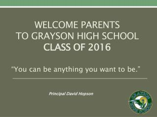 Welcome parents  to Grayson High school Class of 2016