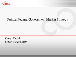 Fujitsu Federal Government Market Strategy George Patrick Sr Government BDM