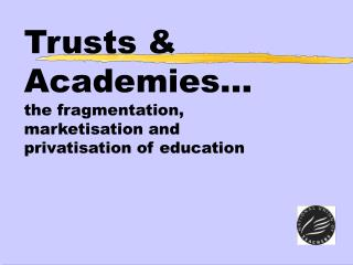 Trusts & Academies… the fragmentation,  marketisation and  privatisation of education