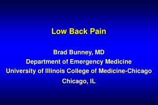 Low Back Pain Brad Bunney, MD Department of Emergency Medicine University of Illinois College of Medicine-Chicago Chicag