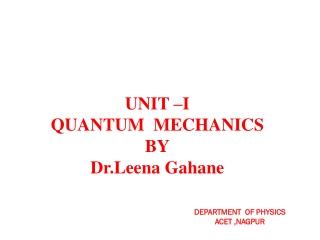 UNIT –I QUANTUM MECHANICS BY Dr.Leena Gahane