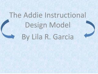 The Addie Instructional Design Model  By Lila R. Garcia