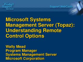 Microsoft Systems Management Server (Topaz): Understanding Remote Control Options Wally Mead Program Manager Systems Man