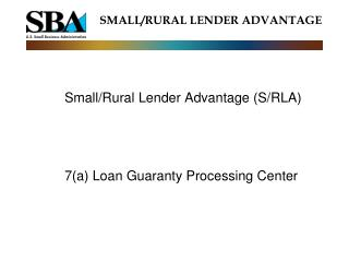 Small/Rural Lender Advantage (S/RLA) 	7(a) Loan Guaranty Processing Center