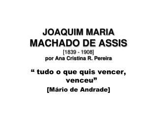 JOAQUIM MARIA MACHADO DE ASSIS [1839 - 1908 ] por Ana Cristina R. Pereira
