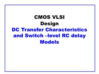 CMOS VLSI Design DC Transfer Characteristics and Switch –level RC delay Models