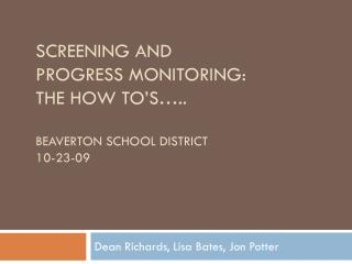 Screening and  Progress Monitoring: The How  To's ….. BEAVERTON School District 10-23-09