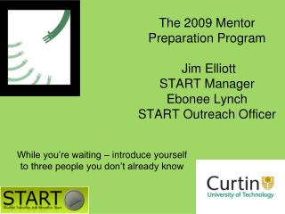 The 2009 Mentor Preparation Program  Jim Elliott START Manager Ebonee Lynch START Outreach Officer