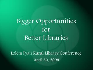 Bigger Opportunities  for  Better Libraries Loleta Fyan Rural Library Conference
