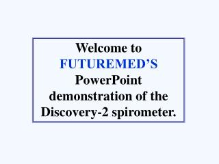 Welcome to  FUTUREMED'S  PowerPoint demonstration of the  Discovery-2 spirometer.