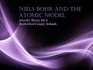 Niels Bohr and the Atomic Model Jennifer Meyer, Ed. S. Rutherford County Schools