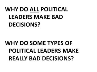 WHY DO  ALL  POLITICAL LEADERS MAKE BAD DECISIONS?
