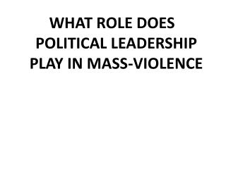 WHAT ROLE DOES POLITICAL LEADERSHIP PLAY IN MASS-VIOLENCE