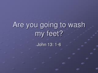 Are you going to wash my feet?