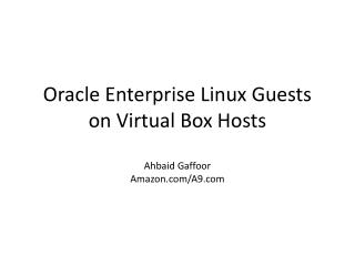 Oracle Enterprise Linux Guests on Virtual Box Hosts Ahbaid Gaffoor Amazon/A9