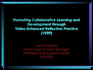 Promoting Collaborative Learning and Development through Video Enhanced Reflective Practice VERP   Calum Strathie  Famil