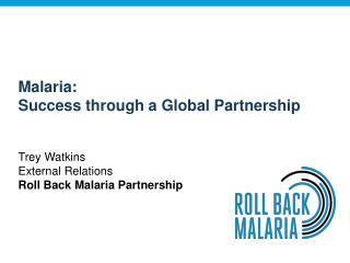 Malaria: Success through a Global Partnership Trey Watkins External Relations