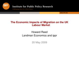 The Economic Impacts of Migration on the UK Labour Market Howard Reed Landman Economics and ippr