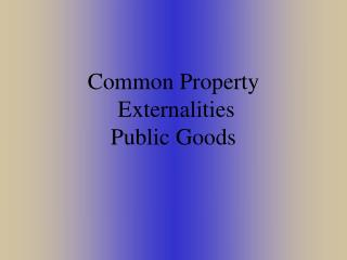 Common Property Externalities Public Goods